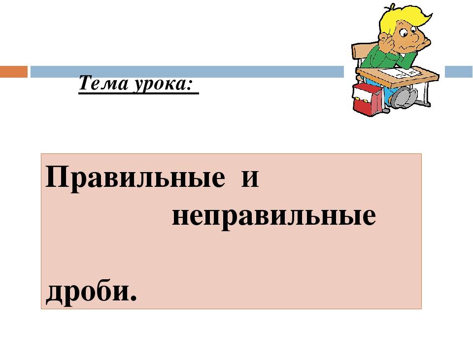 Цель урока: Узнать, какие дроби называются правильными , а какие неправильным...
