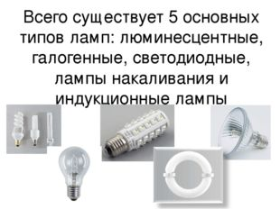 Всего существует 5 основных типов ламп: люминесцентные, галогенные, светодиод