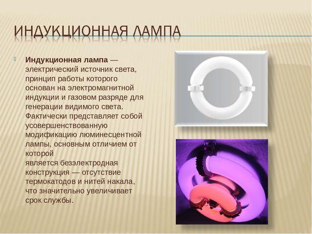 Индукционная лампа— электрический источник света, принцип работы которого ос...
