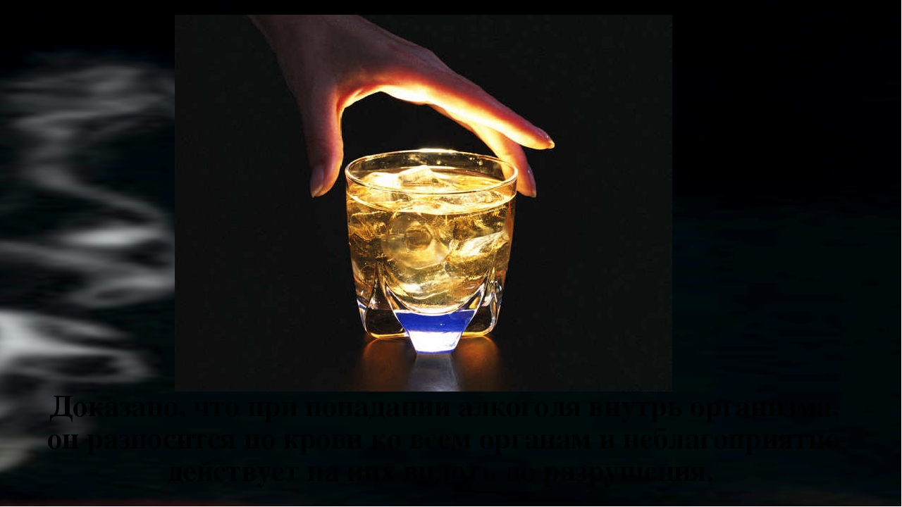 Доказано, что при попадании алкоголя внутрь организма, он разносится по крови...