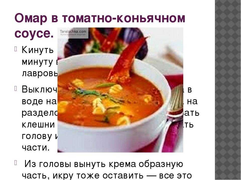 Омар в томатно-коньячном соусе. Кинуть неразделанного омара на 1 минуту в кип...