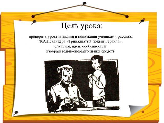 проверить уровень знания и понимания учениками рассказа Ф.А.Искандера «Тринад...