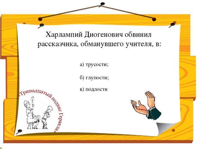 Харлампий Диогенович обвинил рассказчика, обманувшего учителя, в: в) подлости...