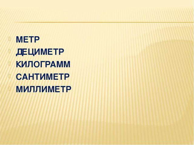 МЕТР ДЕЦИМЕТР КИЛОГРАММ САНТИМЕТР МИЛЛИМЕТР