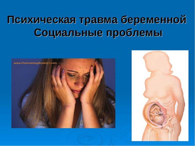 Психическая травма беременной Социальные проблемы