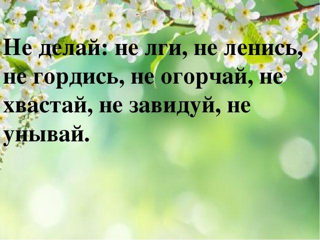 Не делай: не лги, не ленись, не гордись, не огорчай, не хвастай, не завидуй,...