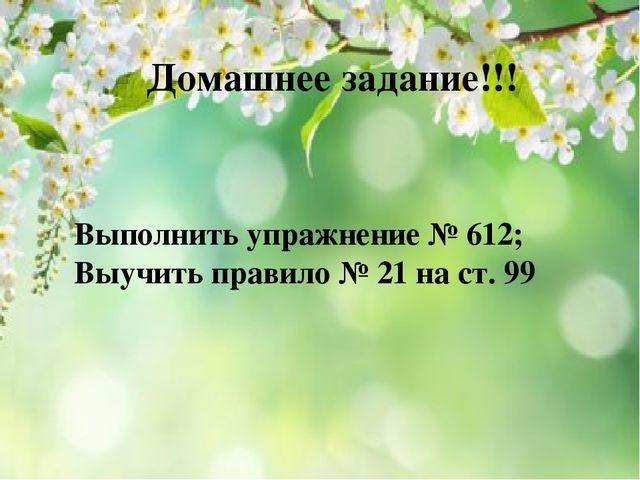 Домашнее задание!!! Выполнить упражнение № 612; Выучить правило № 21 на ст. 99