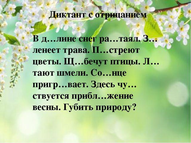 Диктант с отрицанием В д…лине снег ра…таял. З…ленеет трава. П…стреют цветы....