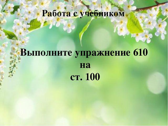 Работа с учебником Выполните упражнение 610 на ст. 100
