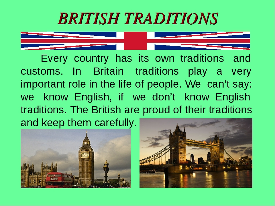 about english culture and habits The uk is surrounded by water, the english channels to the south, the irish sea to the west, the atlantic ocean to the northwest and the north sea to the east london is the unofficial capital of the uk, and is also the country's largest city, in terms of population, and one of the most influential centres in world politics, finance and culture.