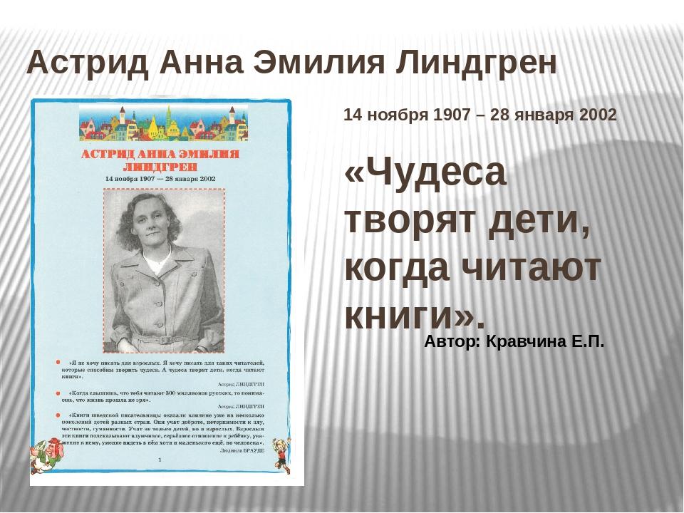 Астрид Анна Эмилия Линдгрен 14 ноября 1907 – 28 января 2002 «Чудеса творят де...