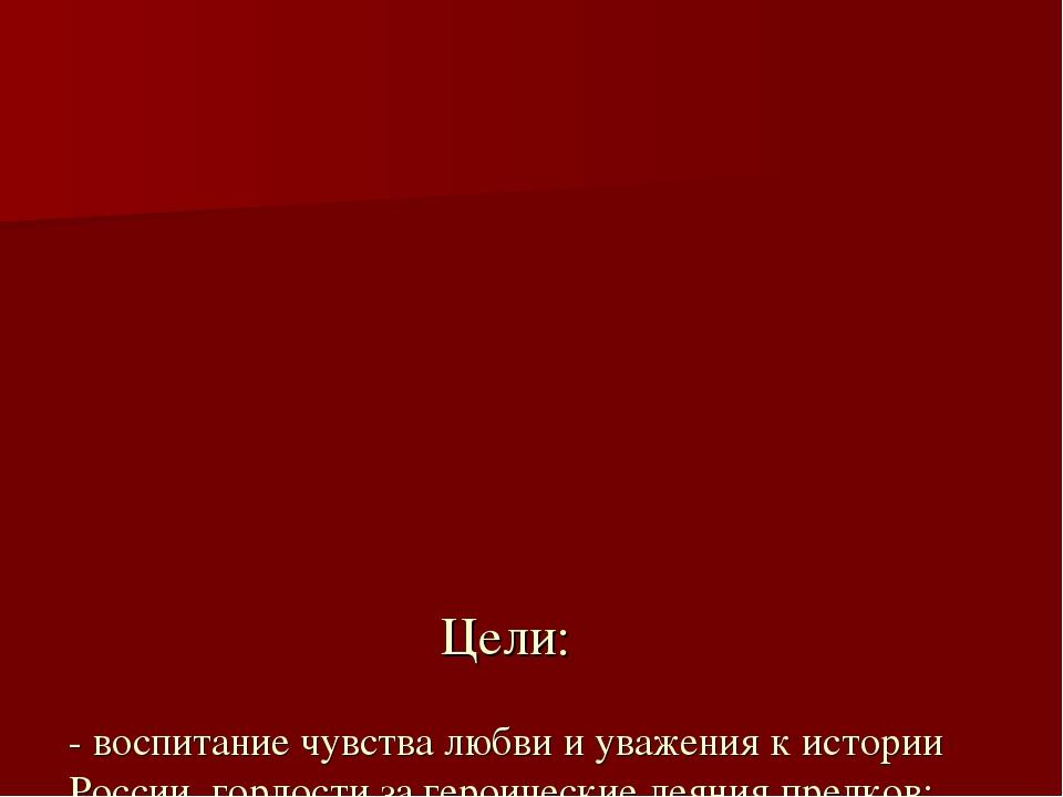 Цели: - воспитание чувства любви и уважения к истории России, гордости за ге...
