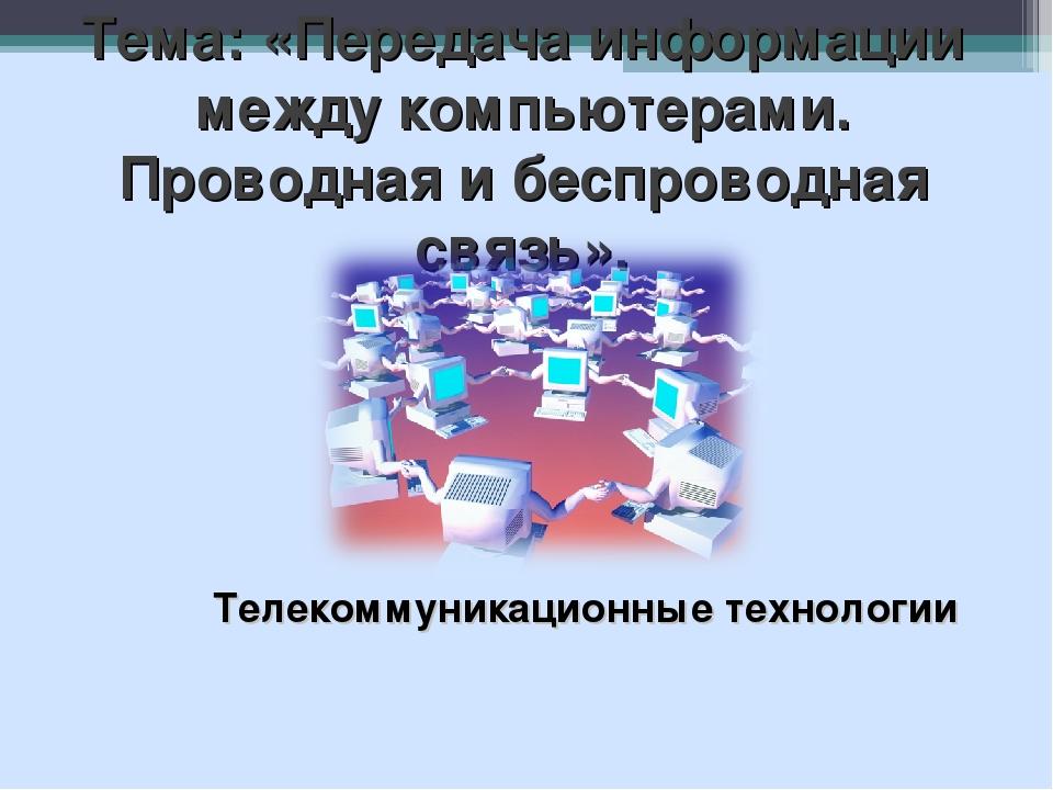 Тема: «Передача информации между компьютерами. Проводная и беспроводная связь...