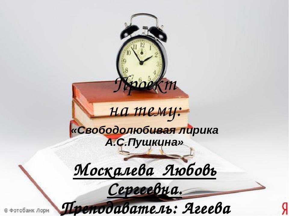 Проект на тему: «Свободолюбивая лирика А.С.Пушкина» Москалева Любовь Сергеевн...
