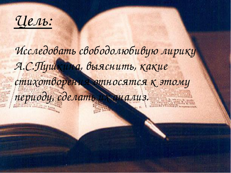 Цель: Исследовать свободолюбивую лирику А.С.Пушкина, выяснить, какие стихотво...