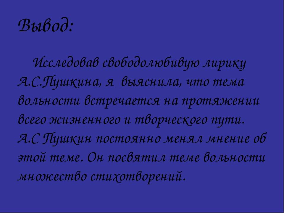 Вывод: Исследовав свободолюбивую лирику А.С.Пушкина, я выяснила, что тема во...