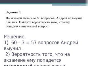 Решение. 1) 60–3=57 вопросов Андрей выучил . 2) Вероятность того, что на