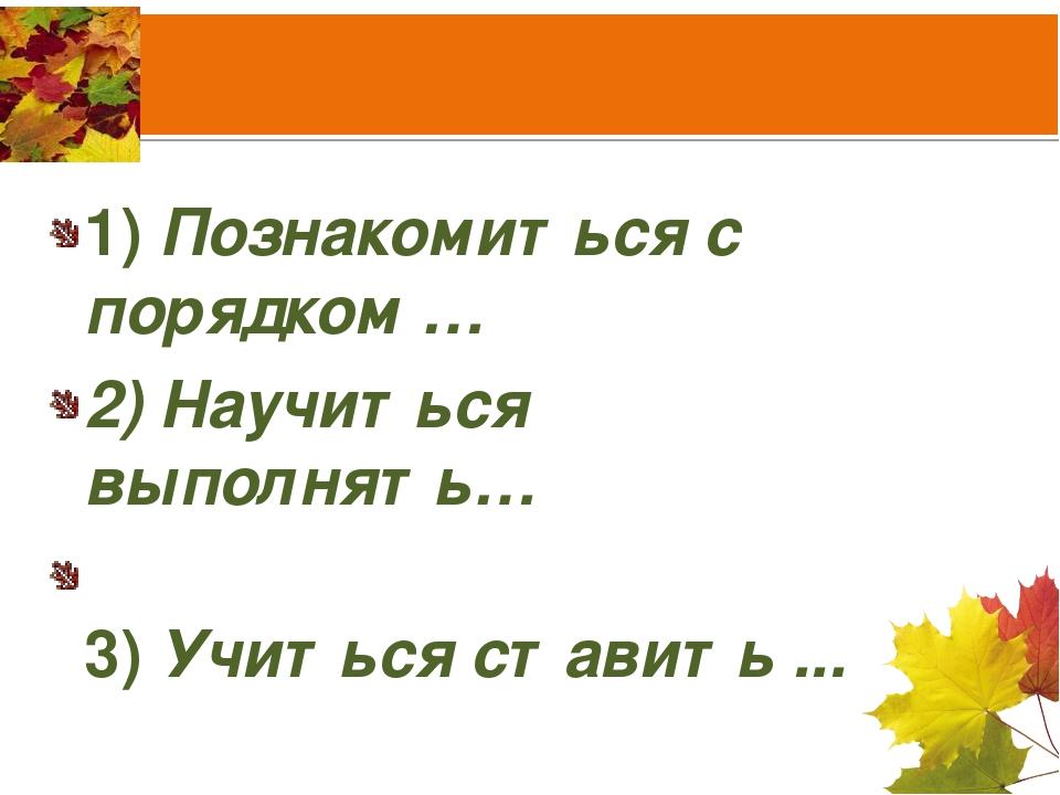 1) Познакомиться с порядком … 2) Научиться выполнять… 3) Учиться ставить ...
