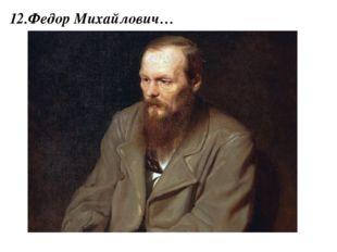 12.Федор Михайлович…