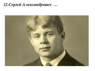 12.Сергей Александрович …