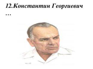 12.Константин Георгиевич …
