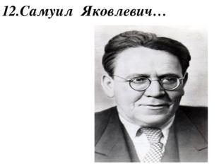 12.Самуил Яковлевич…