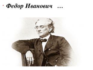 Федор Иванович  …