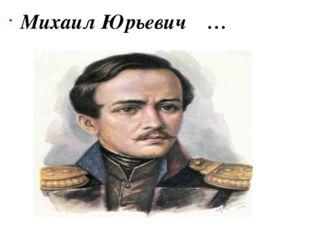 Михаил Юрьевич  …