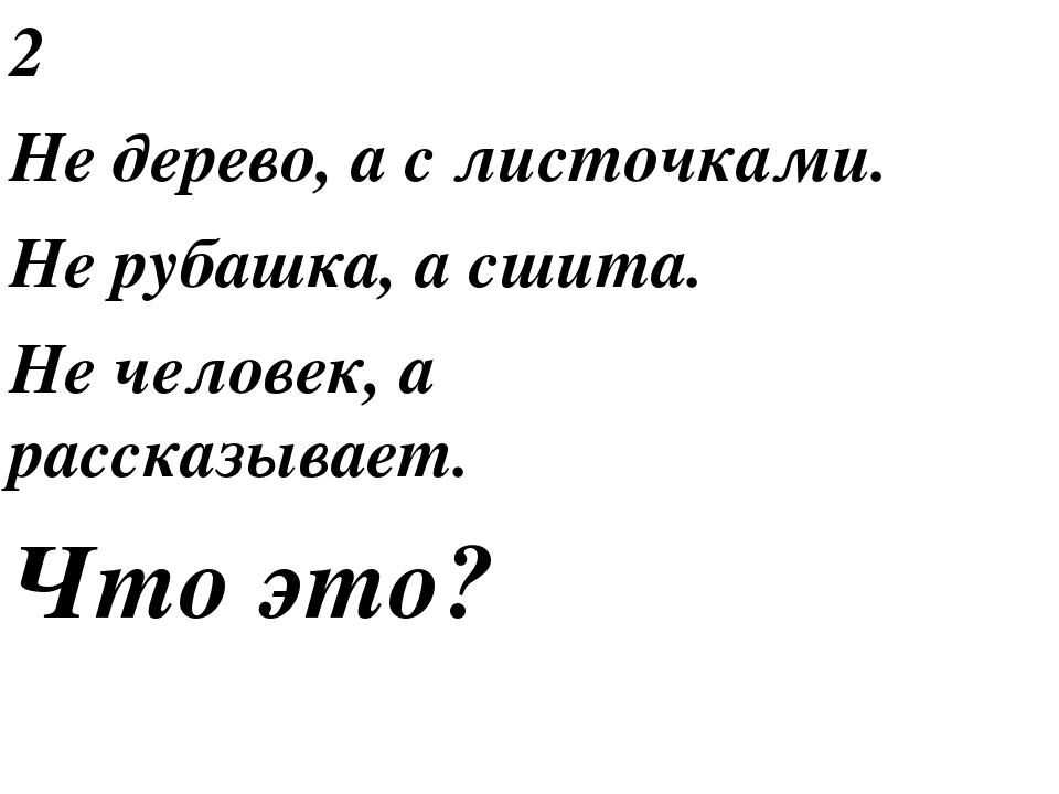 2 Не дерево, а с листочками. Не рубашка, а сшита. Не человек, а рассказывает....