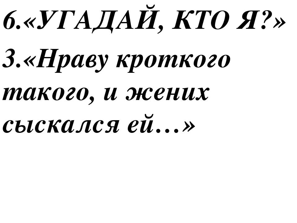 6.«УГАДАЙ, КТО Я?» 3.«Нраву кроткого такого, и жених сыскался ей…»