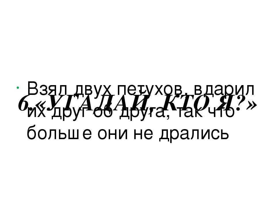6.«УГАДАЙ, КТО Я?» Взял двух петухов, вдарил их друг об друга, так что больш...