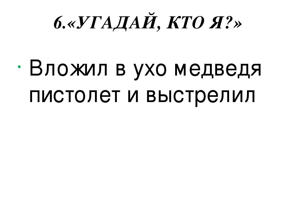 6.«УГАДАЙ, КТО Я?» Вложил в ухо медведя пистолет и выстрелил