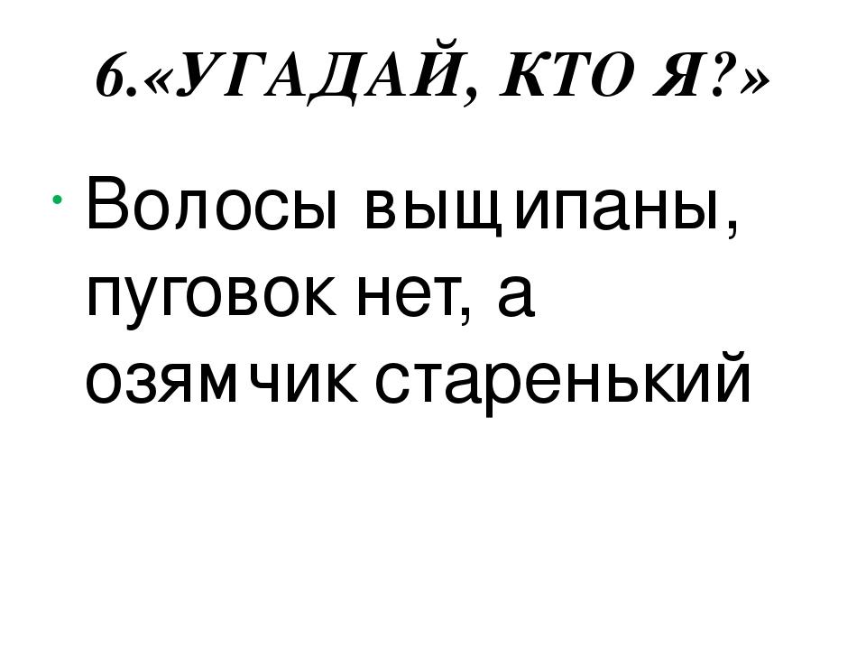 6.«УГАДАЙ, КТО Я?» Волосы выщипаны, пуговок нет, а озямчик старенький