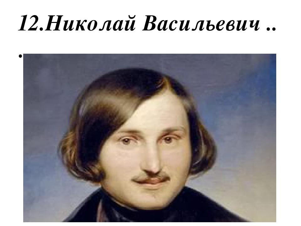 12.Николай Васильевич ..……