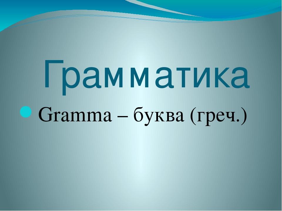 Грамматика Gramma – буква (греч.)