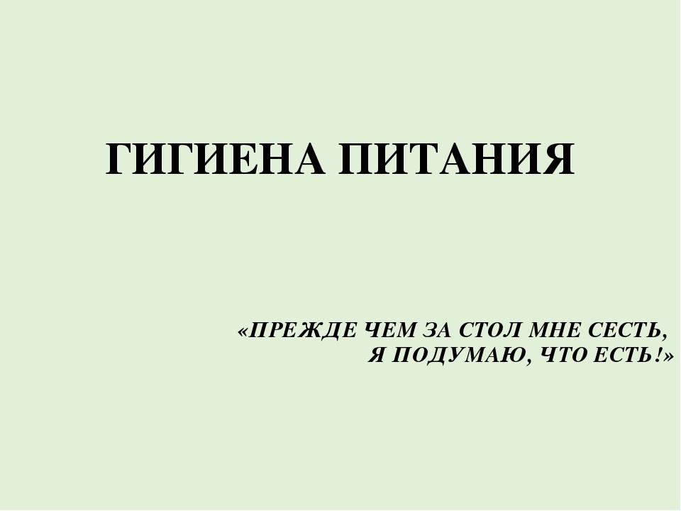 ГИГИЕНА ПИТАНИЯ «ПРЕЖДЕ ЧЕМ ЗА СТОЛ МНЕ СЕСТЬ, Я ПОДУМАЮ, ЧТО ЕСТЬ!»