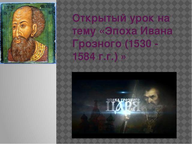 Открытый урок на тему «Эпоха Ивана Грозного (1530 - 1584 г.г.) »