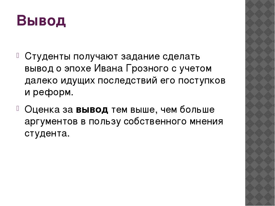 Вывод Студенты получают задание сделать вывод о эпохе Ивана Грозного с учетом...