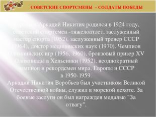 Воробьев Аркадий Никитич родился в 1924 году, советский спортсмен -тяжелоатле