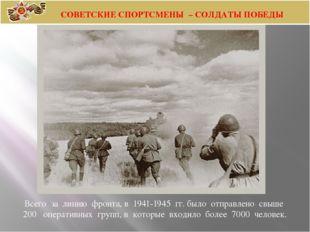 Всего за линию фронта, в 1941-1945 гг.было отправлено свыше 200  опе