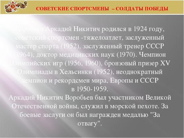 Воробьев Аркадий Никитич родился в 1924 году, советский спортсмен -тяжелоатле...