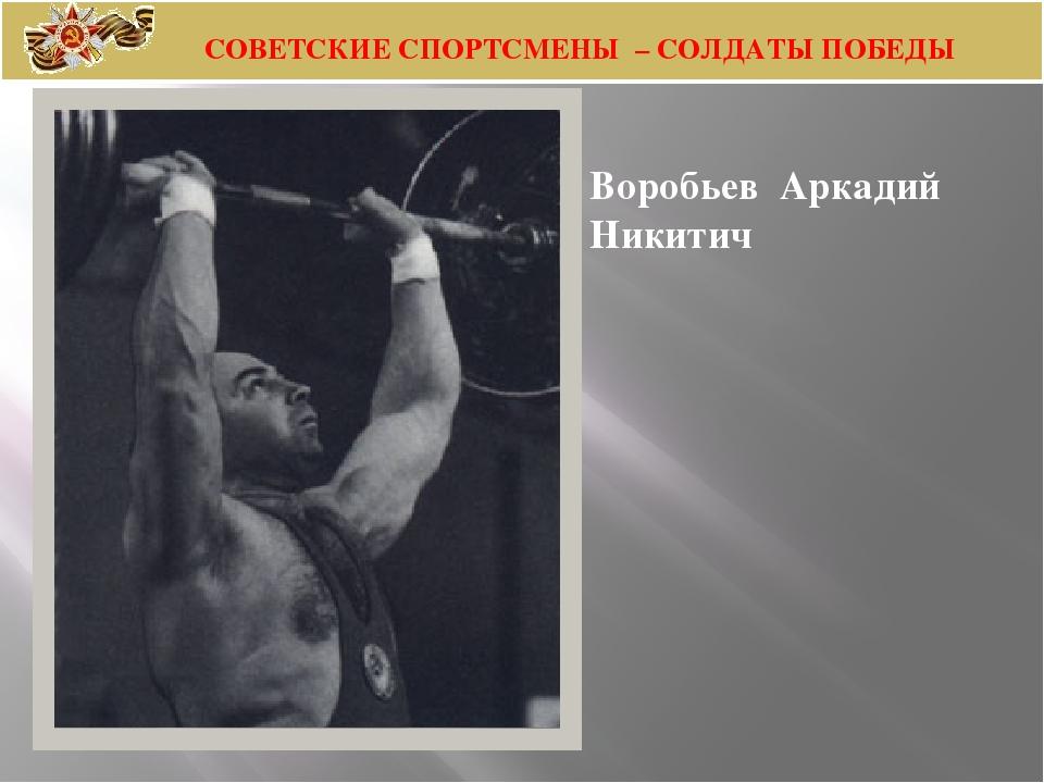 Воробьев Аркадий Никитич СОВЕТСКИЕ СПОРТСМЕНЫ – СОЛДАТЫ ПОБЕДЫ