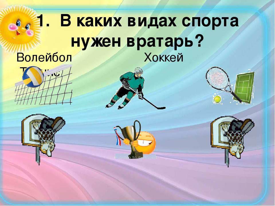 1. В каких видах спорта нужен вратарь? Волейбол Хоккей Теннис