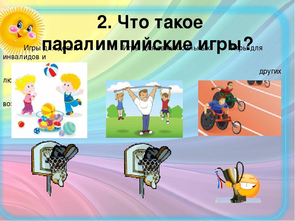 2. Что такое паралимпийские игры? Игры для детей Игры для самых сильных Игры...