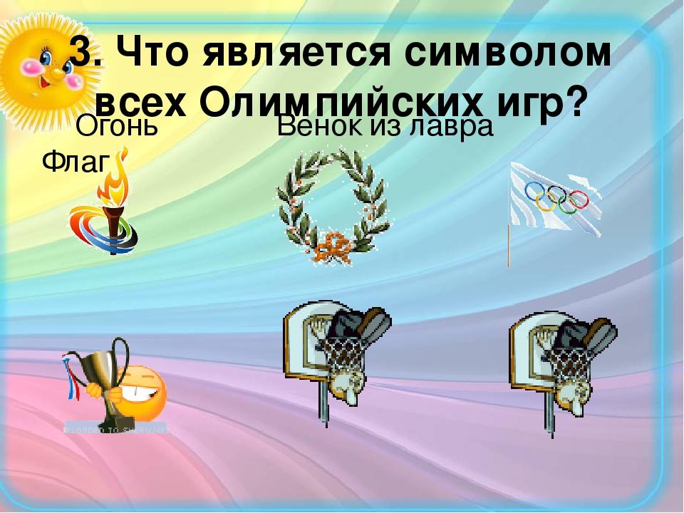 3. Что является символом всех Олимпийских игр? Огонь Венок из лавра Флаг