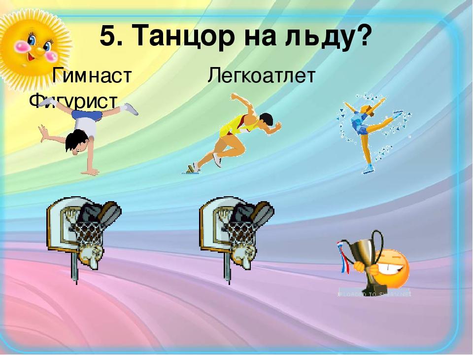 5. Танцор на льду? Гимнаст Легкоатлет Фигурист