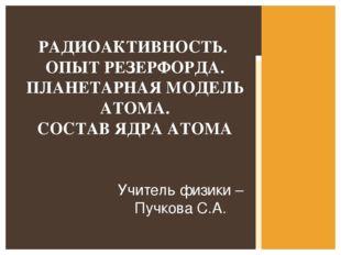 Учитель физики –Пучкова С.А. РАДИОАКТИВНОСТЬ. ОПЫТ РЕЗЕРФОРДА. ПЛАНЕТАРНАЯ МО