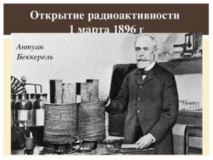 Открытие радиоактивности 1 марта 1896 г  Антуан Беккерель Все тела во Вселе