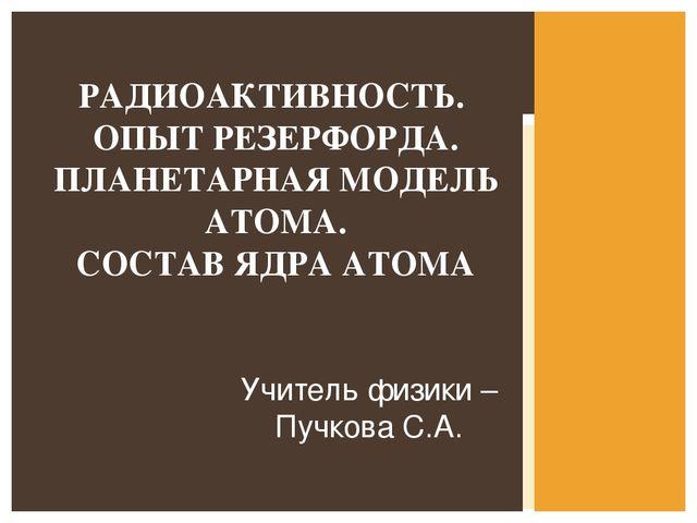 Учитель физики –Пучкова С.А. РАДИОАКТИВНОСТЬ. ОПЫТ РЕЗЕРФОРДА. ПЛАНЕТАРНАЯ МО...