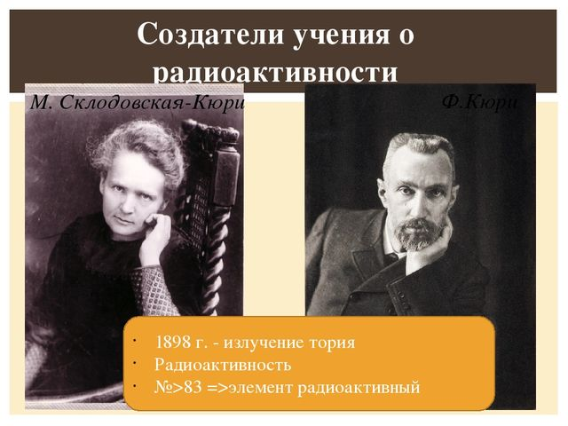 Создатели учения о радиоактивности 1898 г. - излучение тория Радиоактивность...